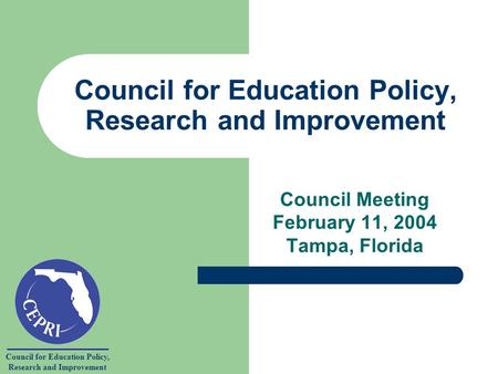 Council for Education Policy, Research and Improvement Council for Education Policy, Research and Improvement Council Meeting February 11, 2004 Tampa,