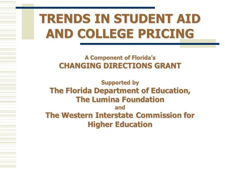 TRENDS IN STUDENT AID AND COLLEGE PRICING A Component of Floridas CHANGING DIRECTIONS GRANT Supported by The Florida Department of Education, The Lumina.