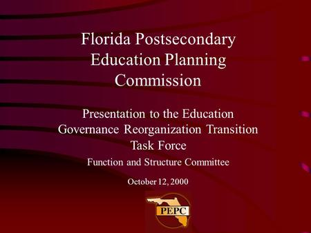 Florida Postsecondary Education Planning Commission Presentation to the Education Governance Reorganization Transition Task Force Function and Structure.