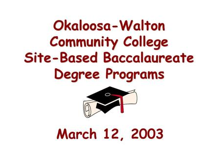 Okaloosa-Walton Community College Site-Based Baccalaureate Degree Programs March 12, 2003.