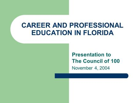CAREER AND PROFESSIONAL EDUCATION IN FLORIDA Presentation to The Council of 100 November 4, 2004.