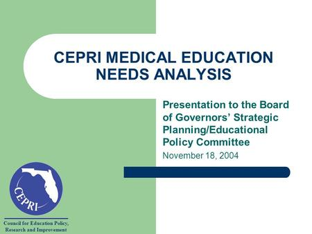 Council for Education Policy, Research and Improvement CEPRI MEDICAL EDUCATION NEEDS ANALYSIS Presentation to the Board of Governors Strategic Planning/Educational.