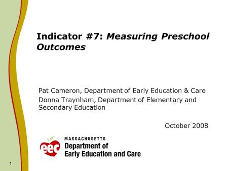 1 Indicator #7: Measuring Preschool Outcomes Pat Cameron, Department of Early Education & Care Donna Traynham, Department of Elementary and Secondary Education.