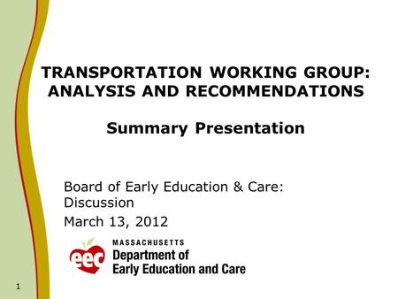 1 TRANSPORTATION WORKING GROUP: ANALYSIS AND RECOMMENDATIONS Summary Presentation Board of Early Education & Care: Discussion March 13, 2012.