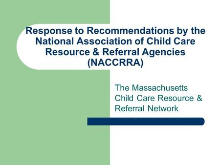 Response to Recommendations by the National Association of Child Care Resource & Referral Agencies (NACCRRA) The Massachusetts Child Care Resource & Referral.