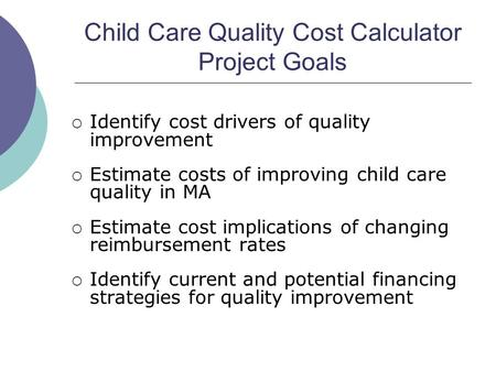 Child Care Quality Cost Calculator Project Goals Identify cost drivers of quality improvement Estimate costs of improving child care quality in MA Estimate.