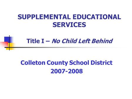SUPPLEMENTAL EDUCATIONAL SERVICES Title I – No Child Left Behind Colleton County School District 2007-2008.