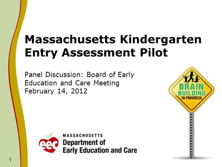 1 Massachusetts Kindergarten Entry Assessment Pilot Panel Discussion: Board of Early Education and Care Meeting February 14, 2012.