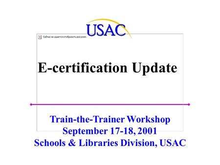 E-certification Update Train-the-Trainer Workshop September 17-18, 2001 Schools & Libraries Division, USAC.