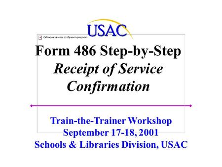 Form 486 Step-by-Step Receipt of Service Confirmation Train-the-Trainer Workshop September 17-18, 2001 Schools & Libraries Division, USAC.