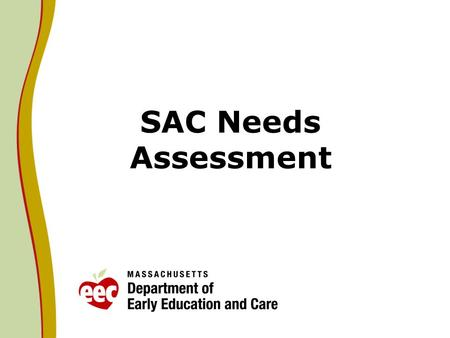 SAC Needs Assessment. Background A goal of the Massachusetts State Advisory Council on Early Childhood Education and Care (SAC) Identify the needs of.