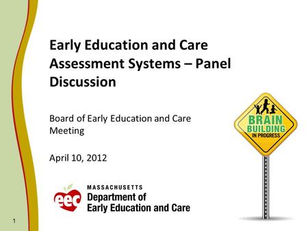 Early Education and Care Assessment Systems – Panel Discussion Board of Early Education and Care Meeting April 10, 2012 1.