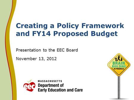 Creating a Policy Framework and FY14 Proposed Budget Presentation to the EEC Board November 13, 2012.