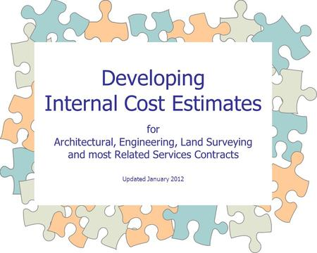 Developing Internal Cost Estimates for Architectural, Engineering, Land Surveying and most Related Services Contracts Updated January 2012.