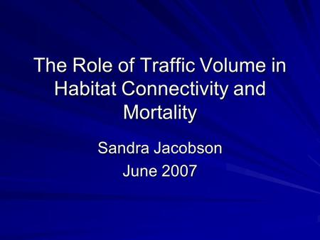 The Role of Traffic Volume in Habitat Connectivity and Mortality Sandra Jacobson June 2007.