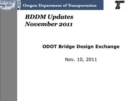 BDDM Updates November 2011 ODOT Bridge Design Exchange Nov. 10, 2011.