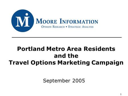 1 Portland Metro Area Residents and the Travel Options Marketing Campaign September 2005.