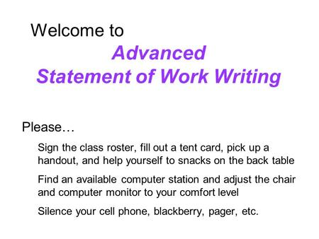 Slide 1 Welcome to Advanced Statement of Work Writing Please… Sign the class roster, fill out a tent card, pick up a handout, and help yourself to snacks.