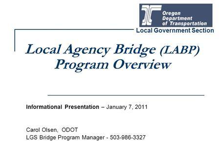 Local Agency Bridge (LABP) Program Overview Informational Presentation – January 7, 2011 Carol Olsen, ODOT LGS Bridge Program Manager - 503-986-3327 Local.