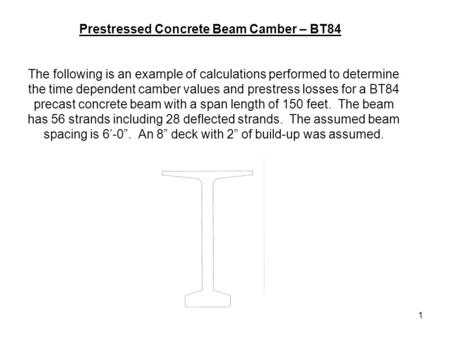 1 The following is an example of calculations performed to determine the time dependent camber values and prestress losses for a BT84 precast concrete.