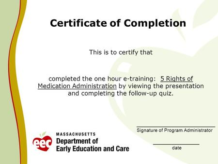Certificate of Completion This is to certify that completed the one hour e-training: 5 Rights of Medication Administration by viewing the presentation.