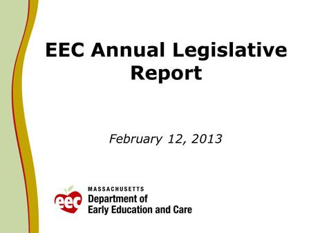 EEC Annual Legislative Report February 12, 2013. 2013 Context Legislative language requires EEC to report on Universal Pre-Kindergarten (UPK), Mental.