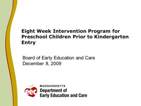 Eight Week Intervention Program for Preschool Children Prior to Kindergarten Entry Board of Early Education and Care December 8, 2009.