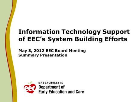 Information Technology Support of EECs System Building Efforts May 8, 2012 EEC Board Meeting Summary Presentation.