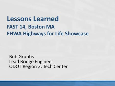 Bob Grubbs Lead Bridge Engineer ODOT Region 3, Tech Center Lessons Learned FAST 14, Boston MA FHWA Highways for Life Showcase.