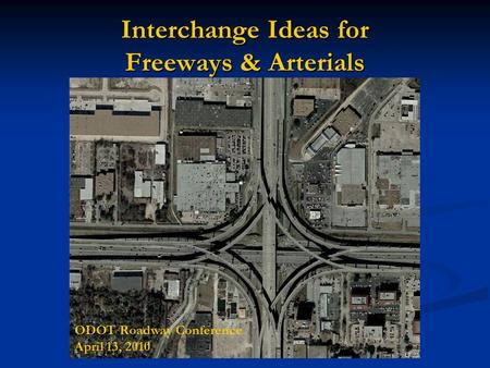 Interchange Ideas for Freeways & Arterials ODOT Roadway Conference April 13, 2010.