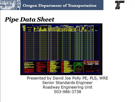 Pipe Data Sheet Presented by David Joe Polly PE, PLS, WRE Senior Standards Engineer Roadway Engineering Unit 503-986-3738.