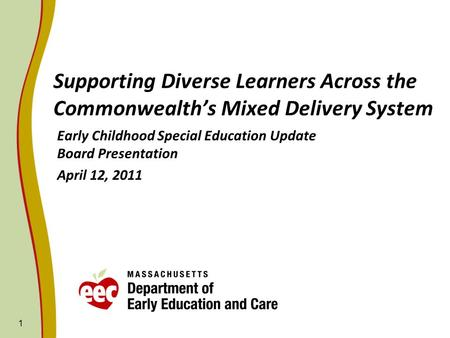 Supporting Diverse Learners Across the Commonwealths Mixed Delivery System Early Childhood Special Education Update Board Presentation April 12, 2011 1.