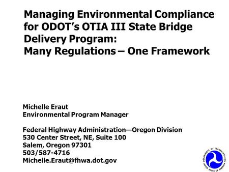 Managing Environmental Compliance for ODOT's OTIA III State Bridge Delivery Program: Many Regulations – One Framework Michelle Eraut Environmental Program.