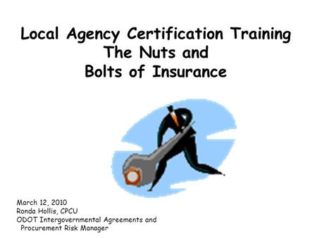 Local Agency Certification Training The Nuts and Bolts of Insurance March 12, 2010 Ronda Hollis, CPCU ODOT Intergovernmental Agreements and Procurement.