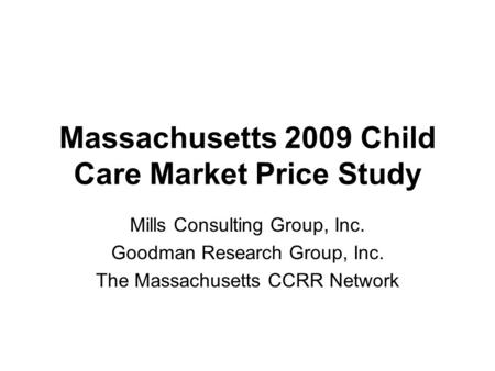 Massachusetts 2009 Child Care Market Price Study Mills Consulting Group, Inc. Goodman Research Group, Inc. The Massachusetts CCRR Network.