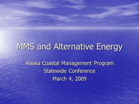 MMS and Alternative Energy Alaska Coastal Management Program Statewide Conference March 4, 2009.