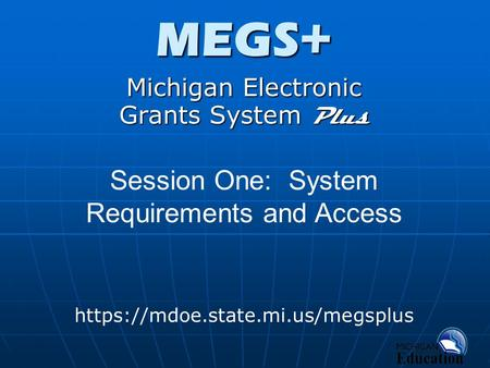 MEGS+ Michigan Electronic Grants System Plus https://mdoe.state.mi.us/megsplus Session One: System Requirements and Access.