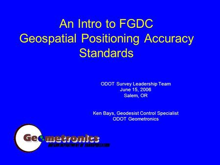 An Intro to FGDC Geospatial Positioning Accuracy Standards ODOT Survey Leadership Team June 15, 2006 Salem, OR Ken Bays, Geodesist Control Specialist ODOT.
