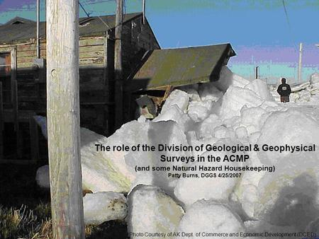 The role of the Division of Geological & Geophysical Surveys in the ACMP (and some Natural Hazard Housekeeping) Patty Burns, DGGS 4/25/2007 Photo Courtesy.