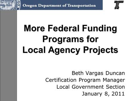 More Federal Funding Programs for Local Agency Projects Beth Vargas Duncan Certification Program Manager Local Government Section January 8, 2011.