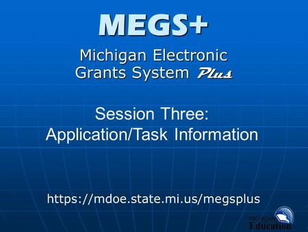 MEGS+ Michigan Electronic Grants System Plus https://mdoe.state.mi.us/megsplus Session Three: Application/Task Information.