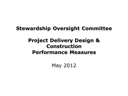 Stewardship Oversight Committee Project Delivery Design & Construction Performance Measures May 2012.