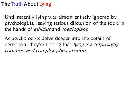 The Truth About Lying Until recently lying was almost entirely ignored by psychologists, leaving serious discussion of the topic in the hands of ethicists.