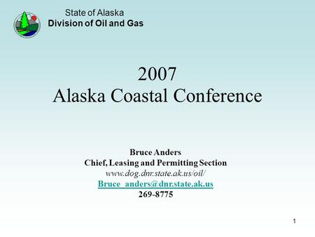State of Alaska Division of Oil and Gas 1 2007 Alaska Coastal Conference Bruce Anders Chief, Leasing and Permitting Section www.dog.dnr.state.ak.us/oil/