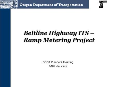 Beltline Highway ITS – Ramp Metering Project ODOT Planners Meeting April 25, 2012.