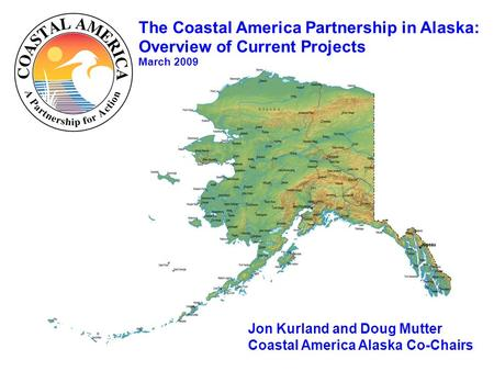 The Coastal America Partnership in Alaska: Overview of Current Projects March 2009 Jon Kurland and Doug Mutter Coastal America Alaska Co-Chairs.