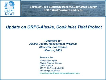 Update on ORPC-Alaska, Cook Inlet Tidal Project Presented to: Alaska Coastal Management Program Statewide Conference March 4, 2009 Presented by: Monty.