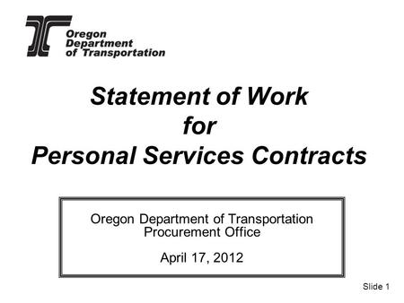 Statement of Work for Personal Services Contracts Oregon Department of Transportation Procurement Office April 17, 2012 Slide 1.