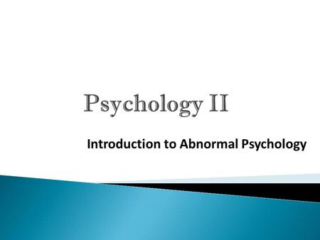 Psychology II Introduction to Abnormal Psychology.