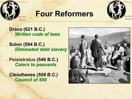 Four Reformers Draco (621 B.C.) Written code of laws Solon (594 B.C.) Eliminated debt slavery Peisistratus (546 B.C.) Caters to peasants Cleisthenes (508.